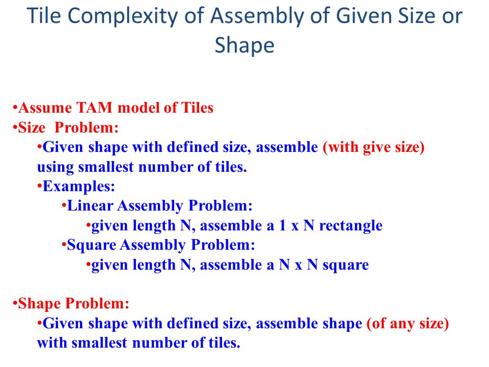 Tile Complexity of Assembly of Given Size or Shape Assume TAM model of Tiles Size Problem: Given shape with defined size, assemble (with give size) using smallest number of tiles.