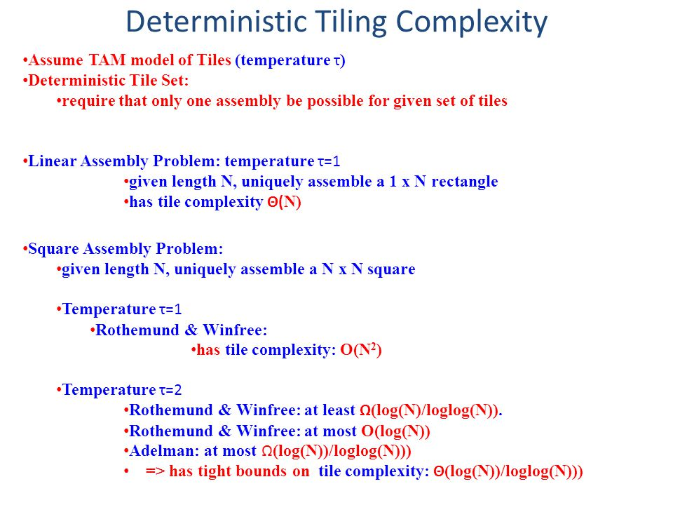 Deterministic Tiling Complexity Assume TAM model of Tiles (temperature τ ) Deterministic Tile Set: require that only one assembly be possible for given set of tiles Linear Assembly Problem: temperature τ=1 given length N, uniquely assemble a 1 x N rectangle has tile complexity Θ( N) Square Assembly Problem: given length N, uniquely assemble a N x N square Temperature τ=1 Rothemund & Winfree: has tile complexity: O(N 2 ) Temperature τ=2 Rothemund & Winfree: at least Ω (log(N)/loglog(N)).