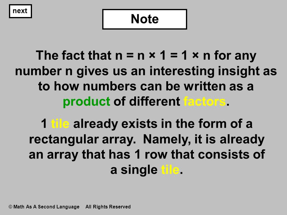 next © Math As A Second Language All Rights Reserved The fact that n = n × 1 = 1 × n for any number n gives us an interesting insight as to how number