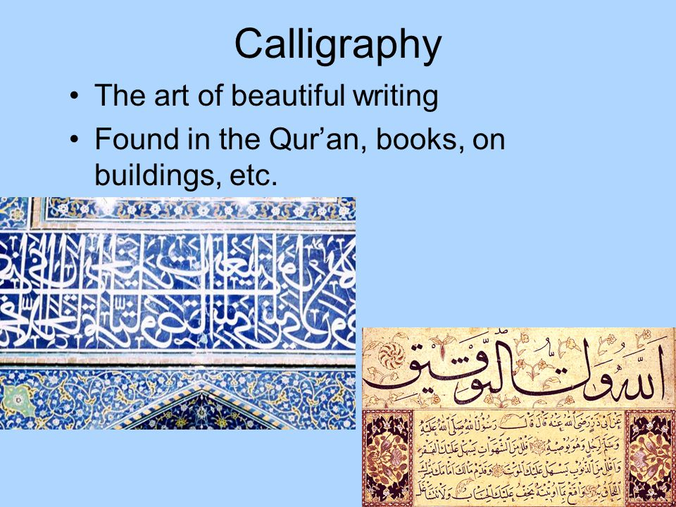 Calligraphy The art of beautiful writing Found in the Quran, books, on buildings, etc.