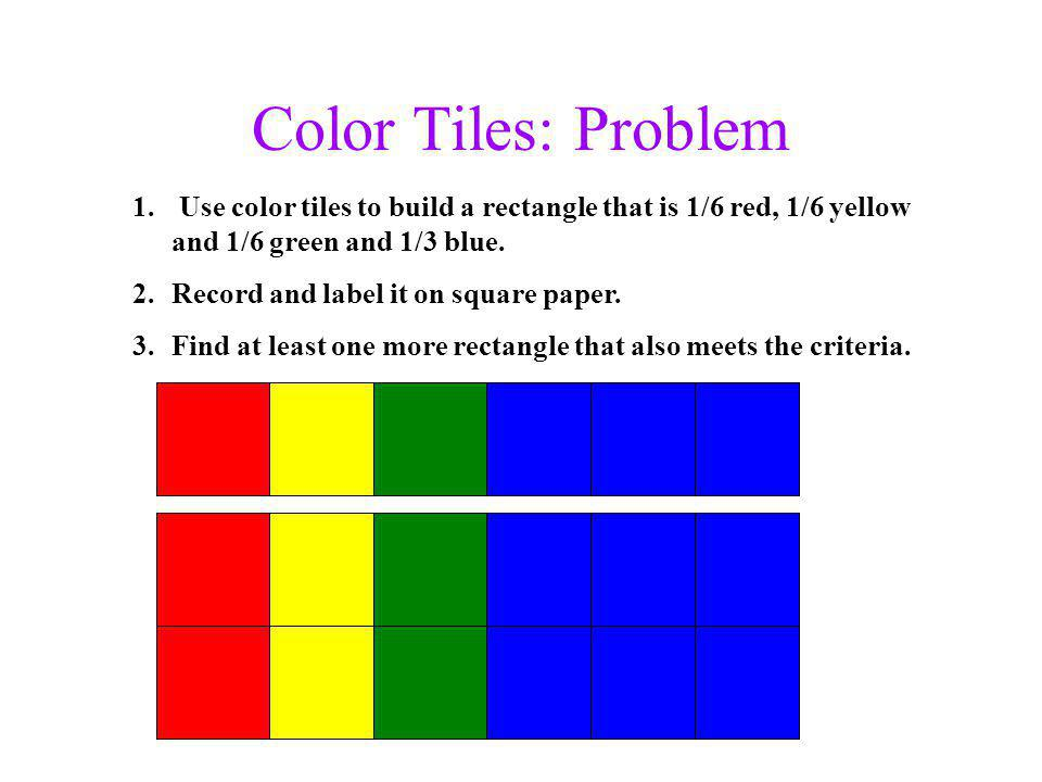 Color Tiles: Problem 1. Use color tiles to build a rectangle that is 1/6 red, 1/6 yellow and 1/6 green and 1/3 blue. 2.Record and label it on square p