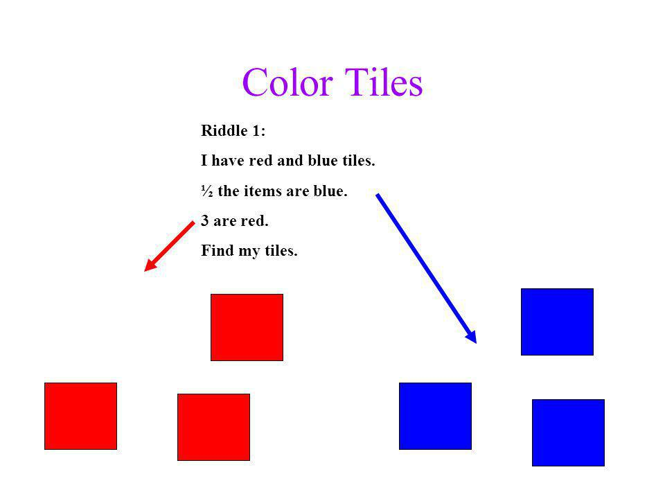 Color Tiles Riddle 1: I have red and blue tiles. ½ the items are blue. 3 are red. Find my tiles.