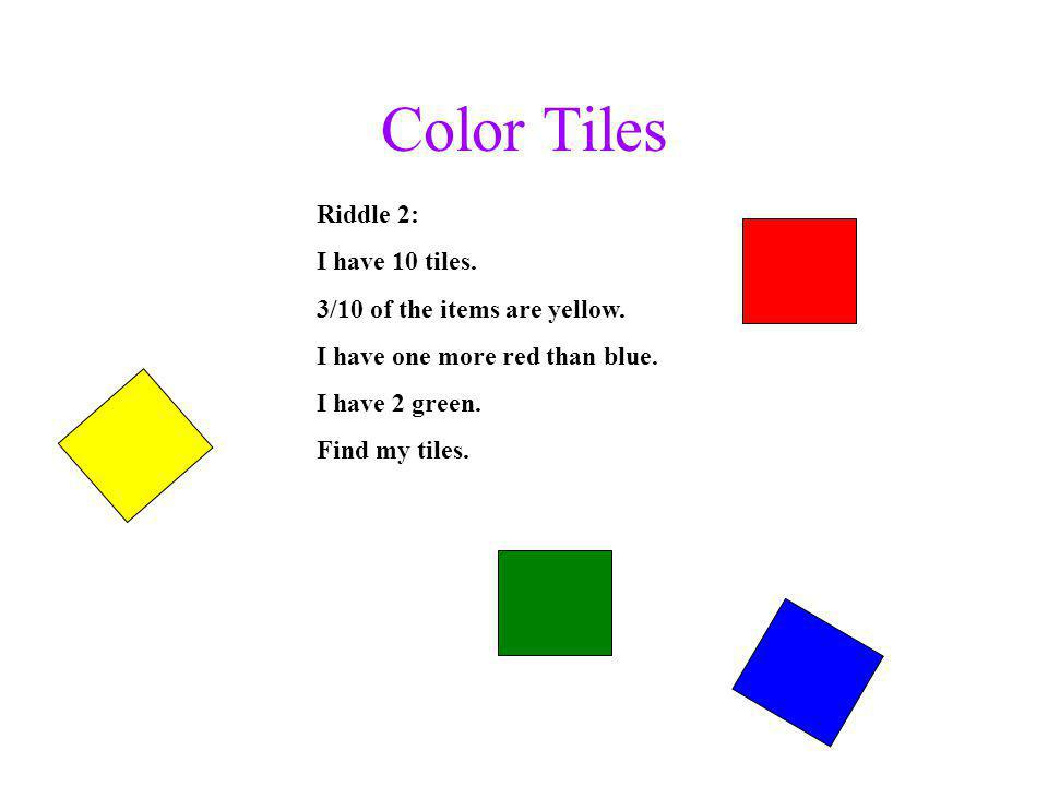 Color Tiles Riddle 2: I have 10 tiles. 3/10 of the items are yellow. I have one more red than blue. I have 2 green. Find my tiles.
