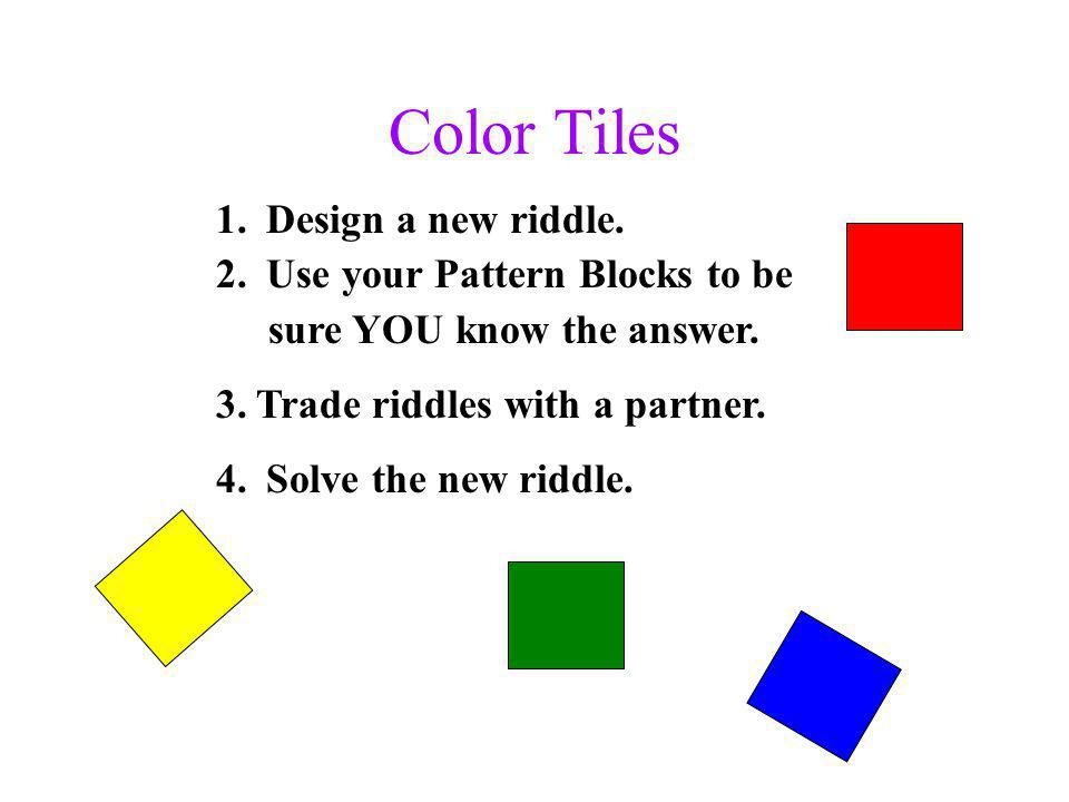 Color Tiles 1. Design a new riddle. 2. Use your Pattern Blocks to be sure YOU know the answer.