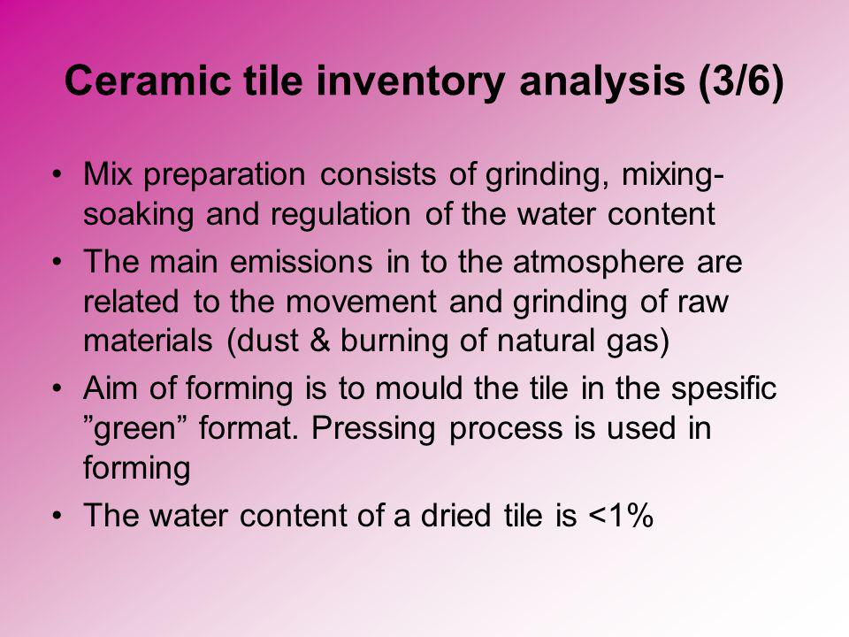 Ceramic tile inventory analysis (3/6) Mix preparation consists of grinding, mixing- soaking and regulation of the water content The main emissions in to the atmosphere are related to the movement and grinding of raw materials (dust & burning of natural gas) Aim of forming is to mould the tile in the spesific green format.
