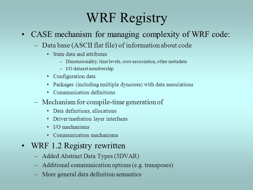 WRF Registry CASE mechanism for managing complexity of WRF code: –Data base (ASCII flat file) of information about code State data and attributes –Dim