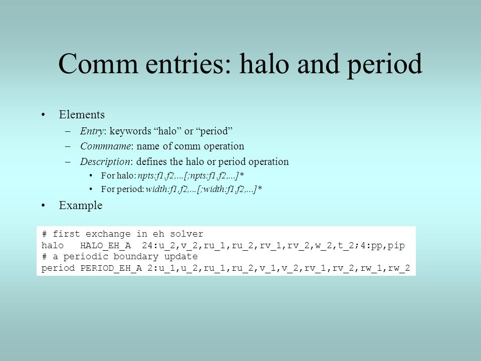 Comm entries: halo and period Elements –Entry: keywords halo or period –Commname: name of comm operation –Description: defines the halo or period oper