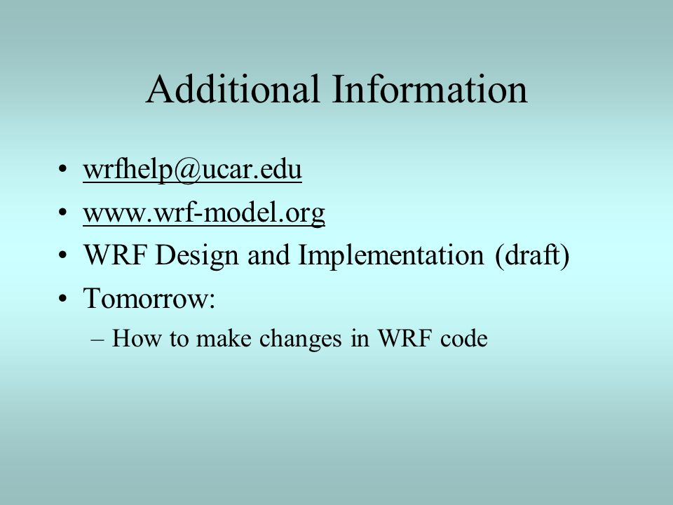 Additional Information wrfhelp@ucar.edu www.wrf-model.org WRF Design and Implementation (draft) Tomorrow: –How to make changes in WRF code