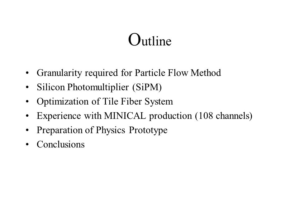 O utline Granularity required for Particle Flow Method Silicon Photomultiplier (SiPM) Optimization of Tile Fiber System Experience with MINICAL production (108 channels) Preparation of Physics Prototype Conclusions