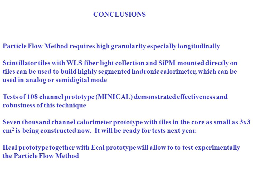 CONCLUSIONS Particle Flow Method requires high granularity especially longitudinally Scintillator tiles with WLS fiber light collection and SiPM mounted directly on tiles can be used to build highly segmented hadronic calorimeter, which can be used in analog or semidigital mode Tests of 108 channel prototype (MINICAL) demonstrated effectiveness and robustness of this technique Seven thousand channel calorimeter prototype with tiles in the core as small as 3x3 cm 2 is being constructed now.
