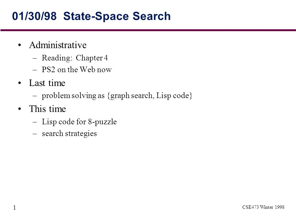 CSE473 Winter 1998 1 01/30/98 State-Space Search Administrative –Reading: Chapter 4 –PS2 on the Web now Last time –problem solving as {graph search, Lisp code} This time –Lisp code for 8-puzzle –search strategies