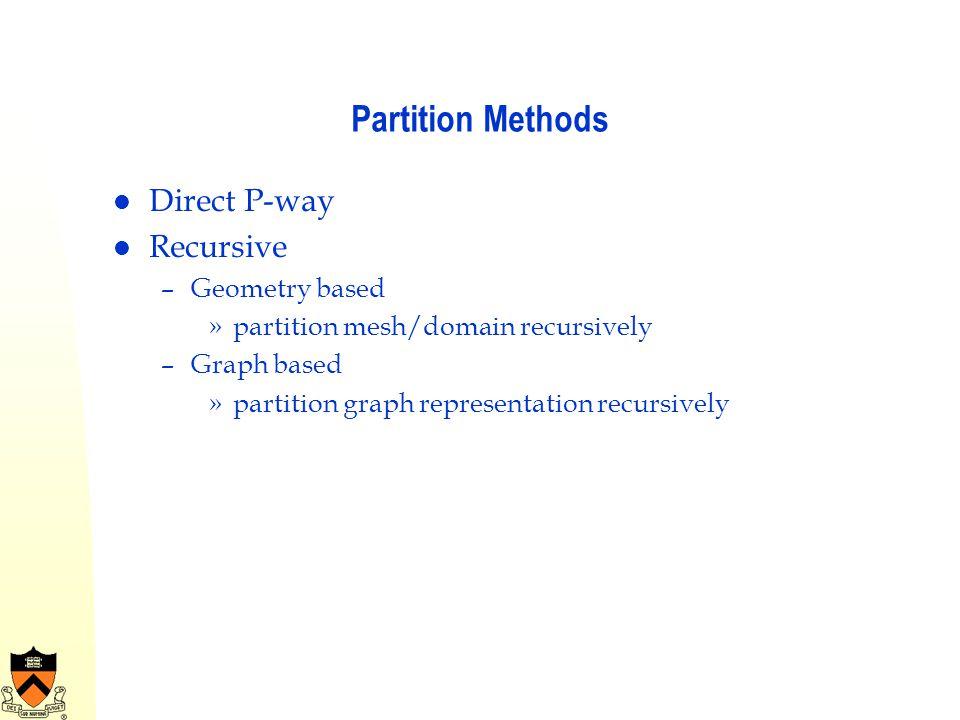 Partition Methods Direct P-way Recursive –Geometry based »partition mesh/domain recursively –Graph based »partition graph representation recursively