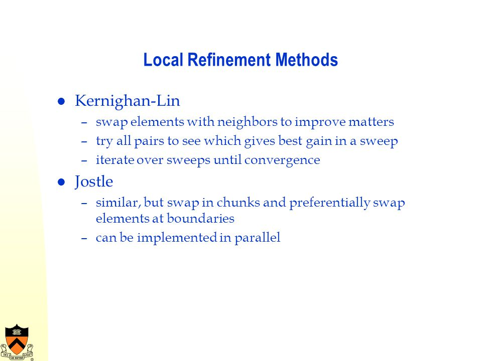 Local Refinement Methods Kernighan-Lin –swap elements with neighbors to improve matters –try all pairs to see which gives best gain in a sweep –iterat