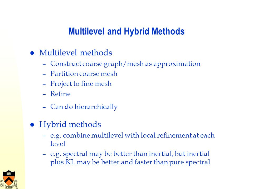 Multilevel and Hybrid Methods Multilevel methods –Construct coarse graph/mesh as approximation –Partition coarse mesh –Project to fine mesh –Refine –C
