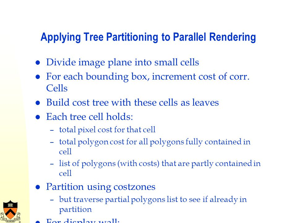 Applying Tree Partitioning to Parallel Rendering Divide image plane into small cells For each bounding box, increment cost of corr. Cells Build cost t