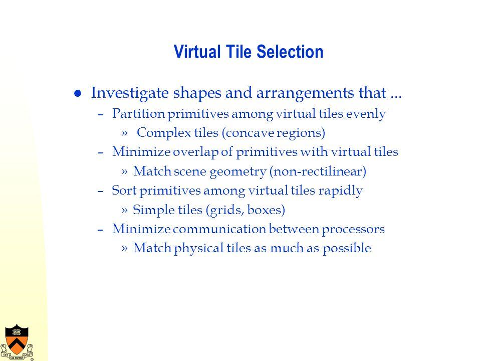 Virtual Tile Selection Investigate shapes and arrangements that... –Partition primitives among virtual tiles evenly » Complex tiles (concave regions)