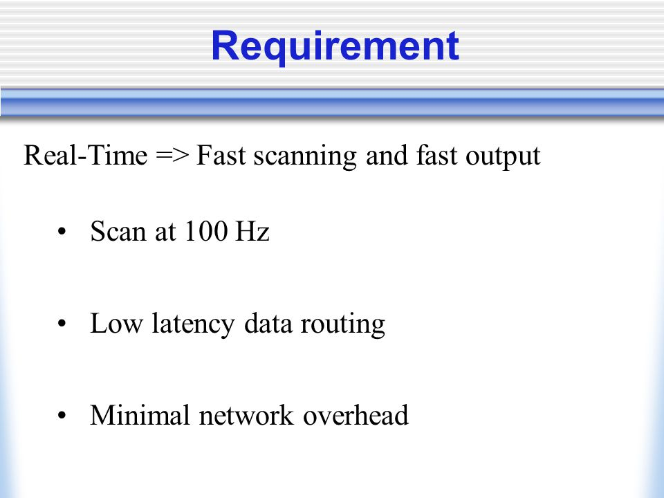 Requirement Real-Time => Fast scanning and fast output Scan at 100 Hz Low latency data routing Minimal network overhead