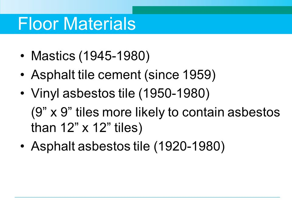 Floor Materials Mastics (1945-1980) Asphalt tile cement (since 1959) Vinyl asbestos tile (1950-1980) (9 x 9 tiles more likely to contain asbestos than
