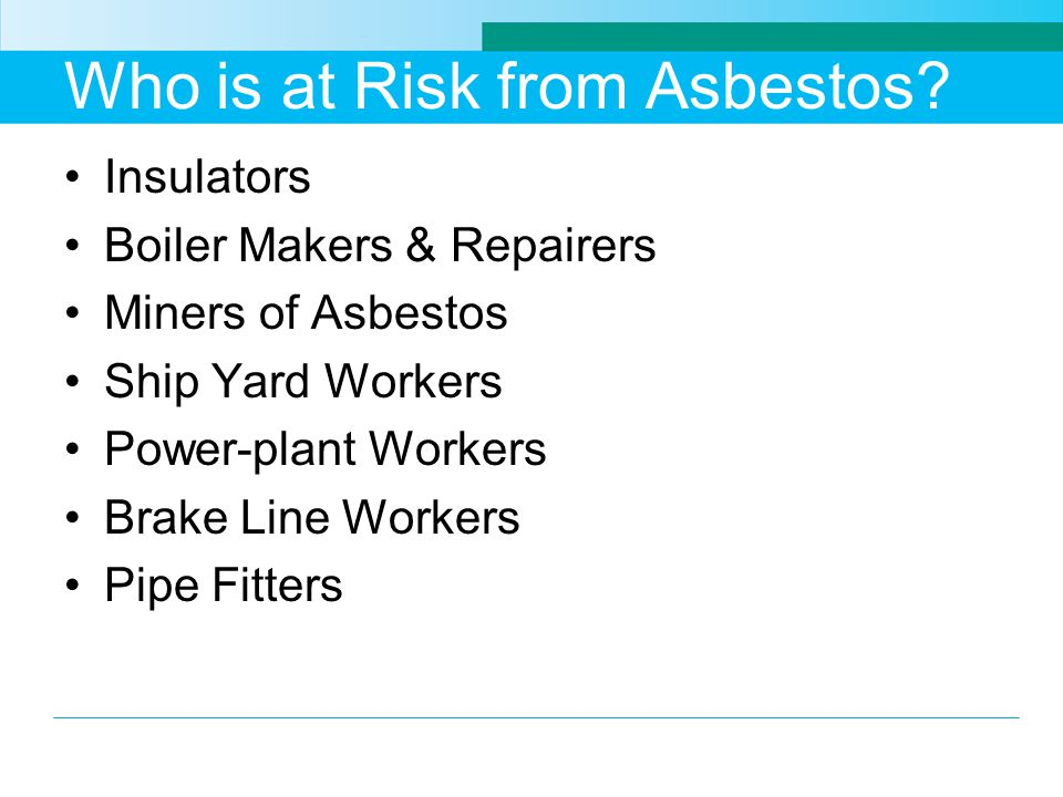 Who is at Risk from Asbestos? Insulators Boiler Makers & Repairers Miners of Asbestos Ship Yard Workers Power-plant Workers Brake Line Workers Pipe Fi