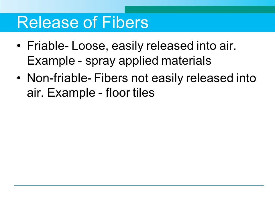 Release of Fibers Friable- Loose, easily released into air. Example - spray applied materials Non-friable- Fibers not easily released into air. Exampl
