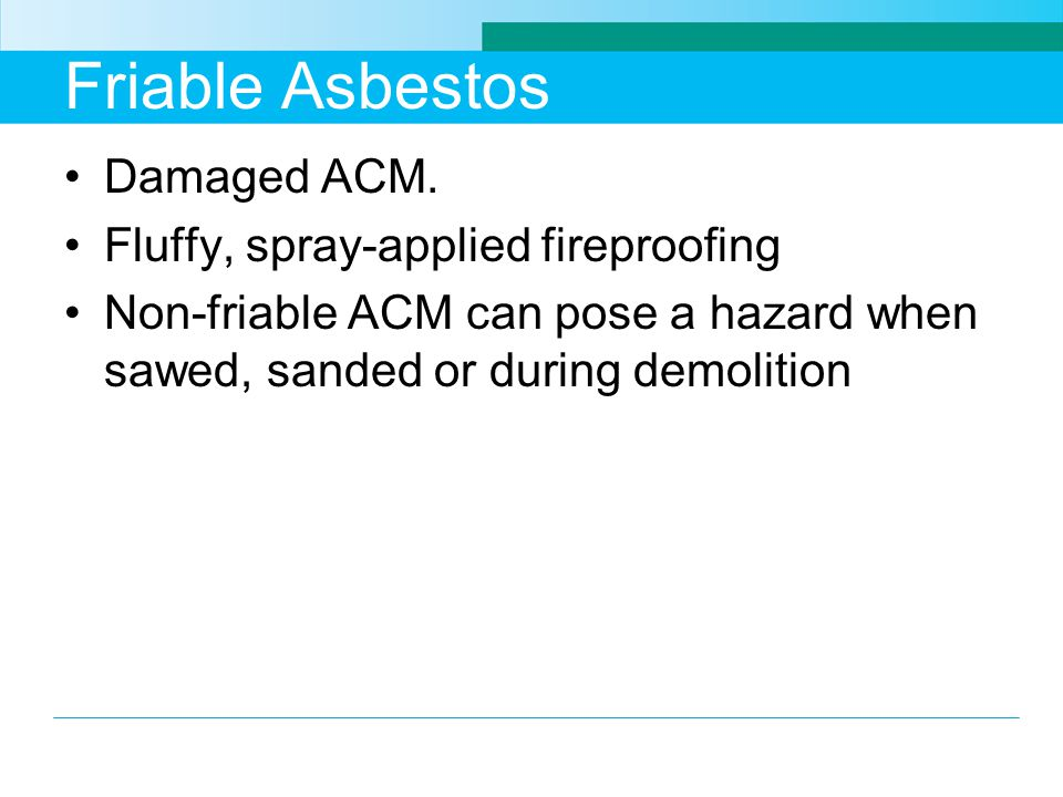 Friable Asbestos Damaged ACM. Fluffy, spray-applied fireproofing Non-friable ACM can pose a hazard when sawed, sanded or during demolition