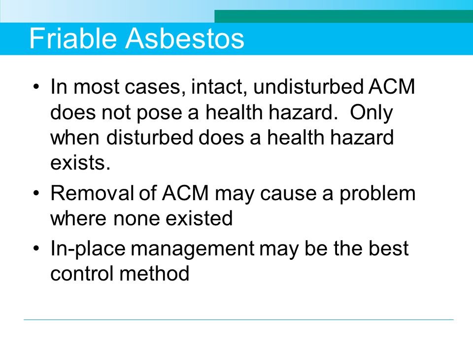 Friable Asbestos In most cases, intact, undisturbed ACM does not pose a health hazard. Only when disturbed does a health hazard exists. Removal of ACM