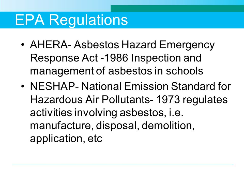 EPA Regulations AHERA- Asbestos Hazard Emergency Response Act -1986 Inspection and management of asbestos in schools NESHAP- National Emission Standar