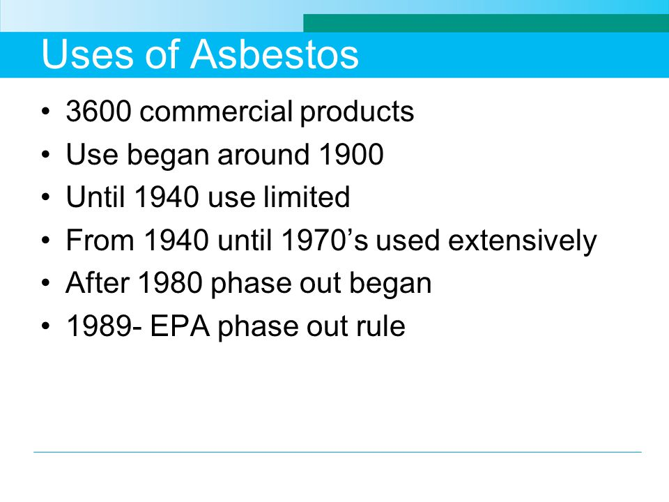 Uses of Asbestos 3600 commercial products Use began around 1900 Until 1940 use limited From 1940 until 1970s used extensively After 1980 phase out beg