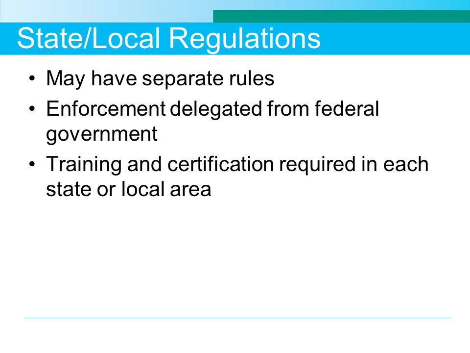 State/Local Regulations May have separate rules Enforcement delegated from federal government Training and certification required in each state or loc