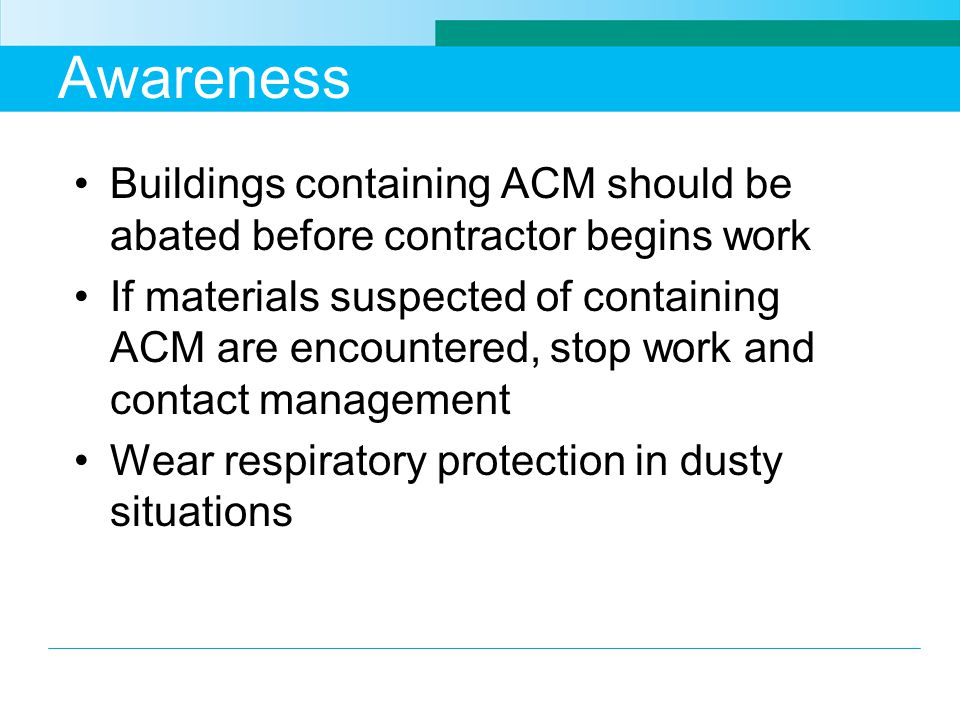 Awareness Buildings containing ACM should be abated before contractor begins work If materials suspected of containing ACM are encountered, stop work