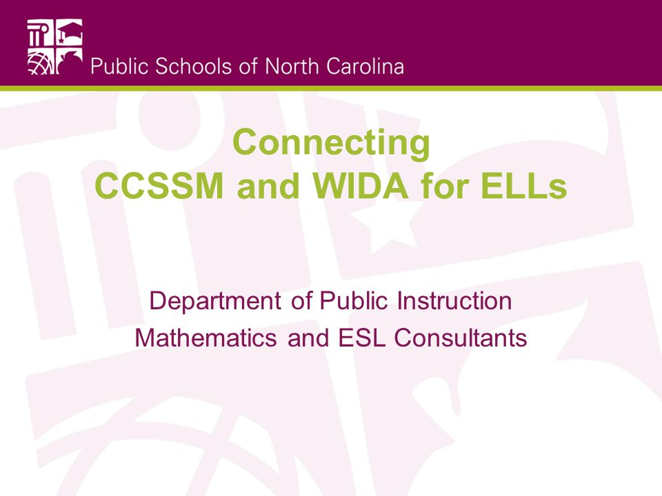 Connecting CCSSM and WIDA for ELLs Department of Public Instruction Mathematics and ESL Consultants