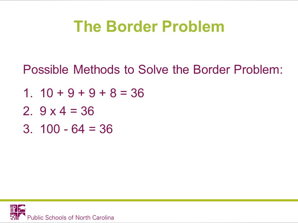 The Border Problem Possible Methods to Solve the Border Problem: 1.10 + 9 + 9 + 8 = 36 2.9 x 4 = 36 3.100 - 64 = 36