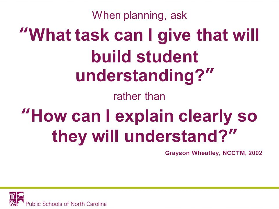 When planning, ask What task can I give that will build student understanding.