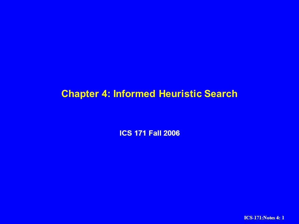 ICS-171:Notes 4: 1 Chapter 4: Informed Heuristic Search ICS 171 Fall 2006