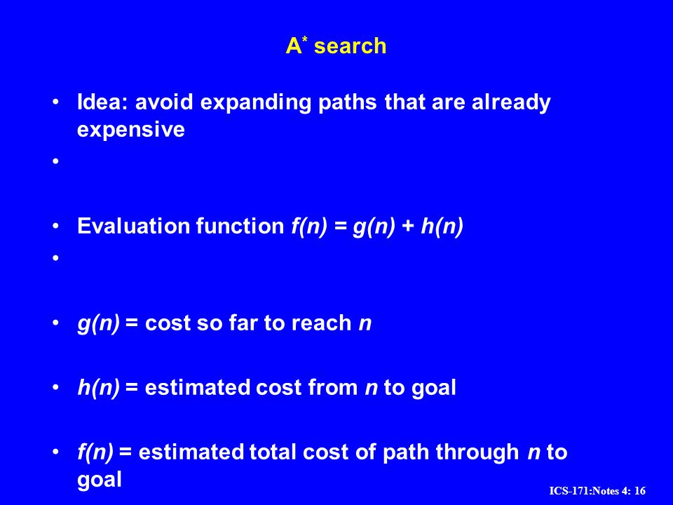 ICS-171:Notes 4: 16 A * search Idea: avoid expanding paths that are already expensive Evaluation function f(n) = g(n) + h(n) g(n) = cost so far to rea