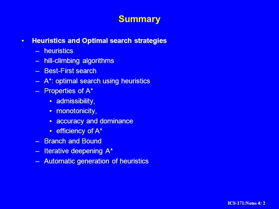 ICS-171:Notes 4: 2 Summary Heuristics and Optimal search strategies –heuristics –hill-climbing algorithms –Best-First search –A*: optimal search using
