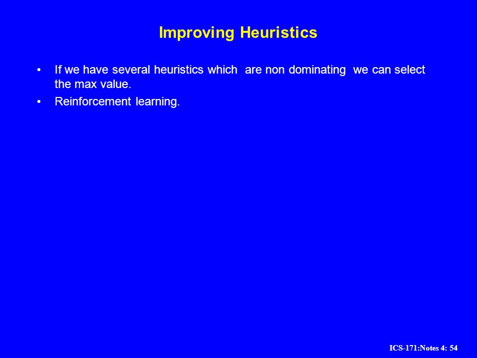 ICS-171:Notes 4: 54 Improving Heuristics If we have several heuristics which are non dominating we can select the max value. Reinforcement learning.