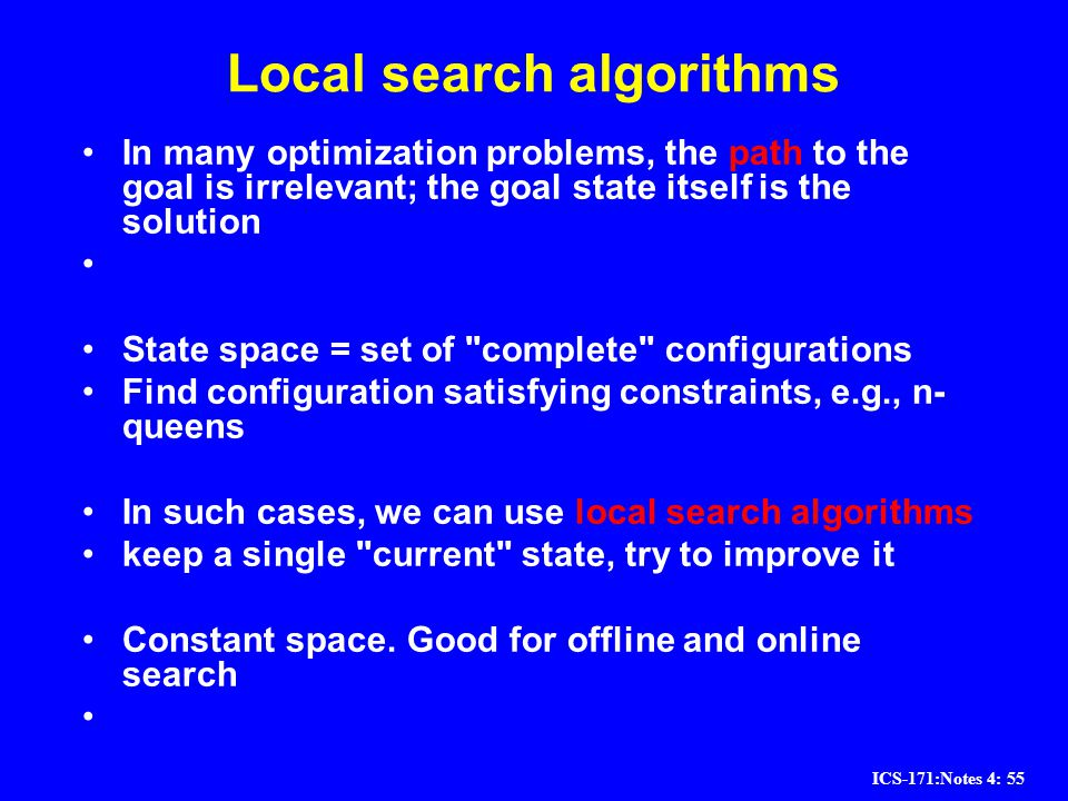 ICS-171:Notes 4: 55 Local search algorithms In many optimization problems, the path to the goal is irrelevant; the goal state itself is the solution S