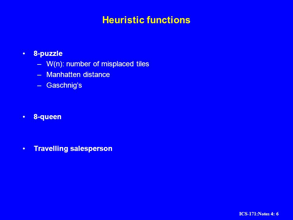 ICS-171:Notes 4: 6 Heuristic functions 8-puzzle –W(n): number of misplaced tiles –Manhatten distance –Gaschnigs 8-queen Travelling salesperson