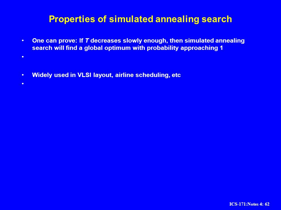 ICS-171:Notes 4: 62 Properties of simulated annealing search One can prove: If T decreases slowly enough, then simulated annealing search will find a