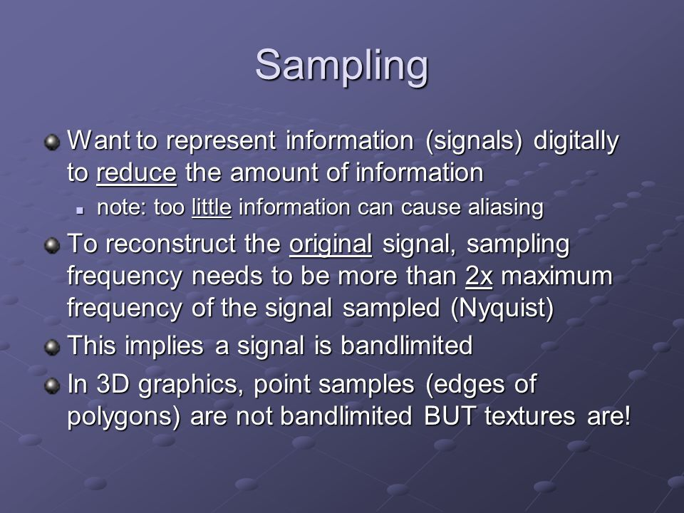 Sampling Want to represent information (signals) digitally to reduce the amount of information note: too little information can cause aliasing note: too little information can cause aliasing To reconstruct the original signal, sampling frequency needs to be more than 2x maximum frequency of the signal sampled (Nyquist) This implies a signal is bandlimited In 3D graphics, point samples (edges of polygons) are not bandlimited BUT textures are!