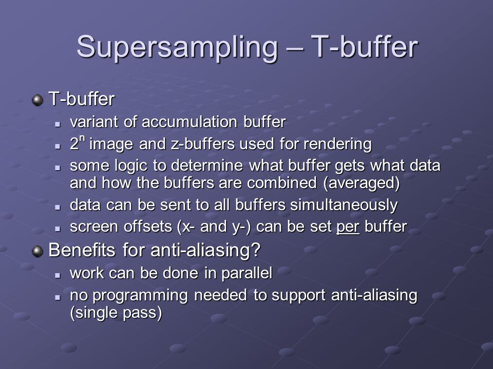 Supersampling – T-buffer T-buffer variant of accumulation buffer variant of accumulation buffer 2 n image and z-buffers used for rendering 2 n image and z-buffers used for rendering some logic to determine what buffer gets what data and how the buffers are combined (averaged) some logic to determine what buffer gets what data and how the buffers are combined (averaged) data can be sent to all buffers simultaneously data can be sent to all buffers simultaneously screen offsets (x- and y-) can be set per buffer screen offsets (x- and y-) can be set per buffer Benefits for anti-aliasing.