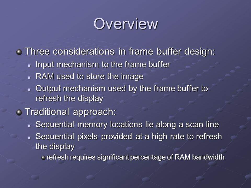 Overview Three considerations in frame buffer design: Input mechanism to the frame buffer Input mechanism to the frame buffer RAM used to store the image RAM used to store the image Output mechanism used by the frame buffer to refresh the display Output mechanism used by the frame buffer to refresh the display Traditional approach: Sequential memory locations lie along a scan line Sequential memory locations lie along a scan line Sequential pixels provided at a high rate to refresh the display Sequential pixels provided at a high rate to refresh the display refresh requires significant percentage of RAM bandwidth