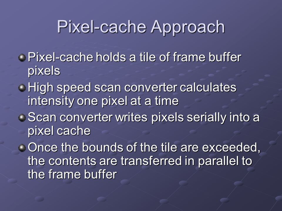 Pixel-cache Approach Pixel-cache holds a tile of frame buffer pixels High speed scan converter calculates intensity one pixel at a time Scan converter writes pixels serially into a pixel cache Once the bounds of the tile are exceeded, the contents are transferred in parallel to the frame buffer