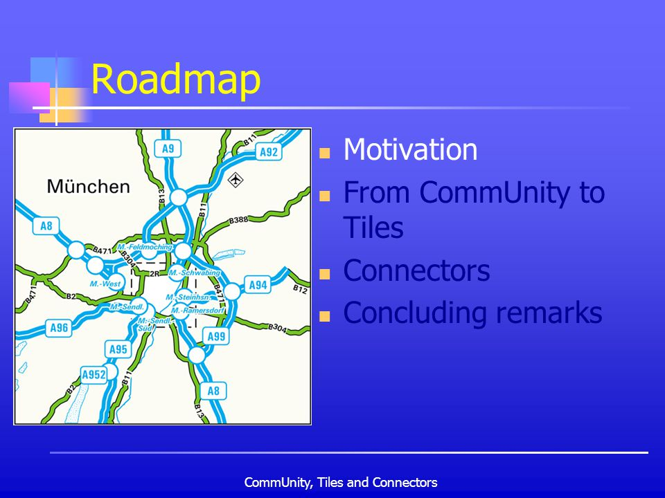 CommUnity, Tiles and Connectors Roadmap Motivation From CommUnity to Tiles Connectors Concluding remarks