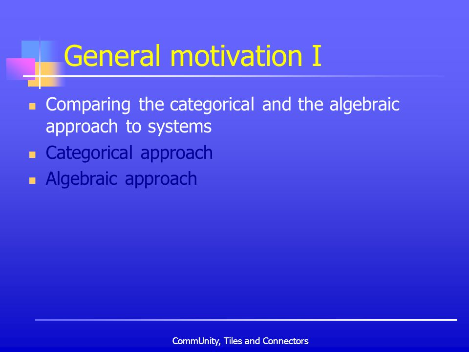 CommUnity, Tiles and Connectors General motivation I Comparing the categorical and the algebraic approach to systems Categorical approach Algebraic approach