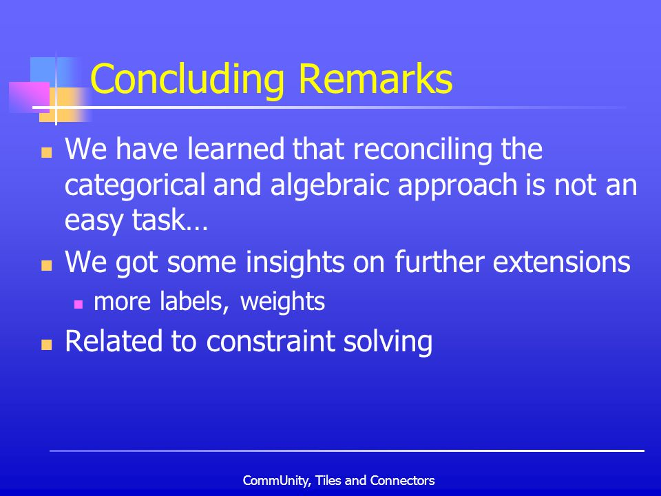 CommUnity, Tiles and Connectors Concluding Remarks We have learned that reconciling the categorical and algebraic approach is not an easy task… We got