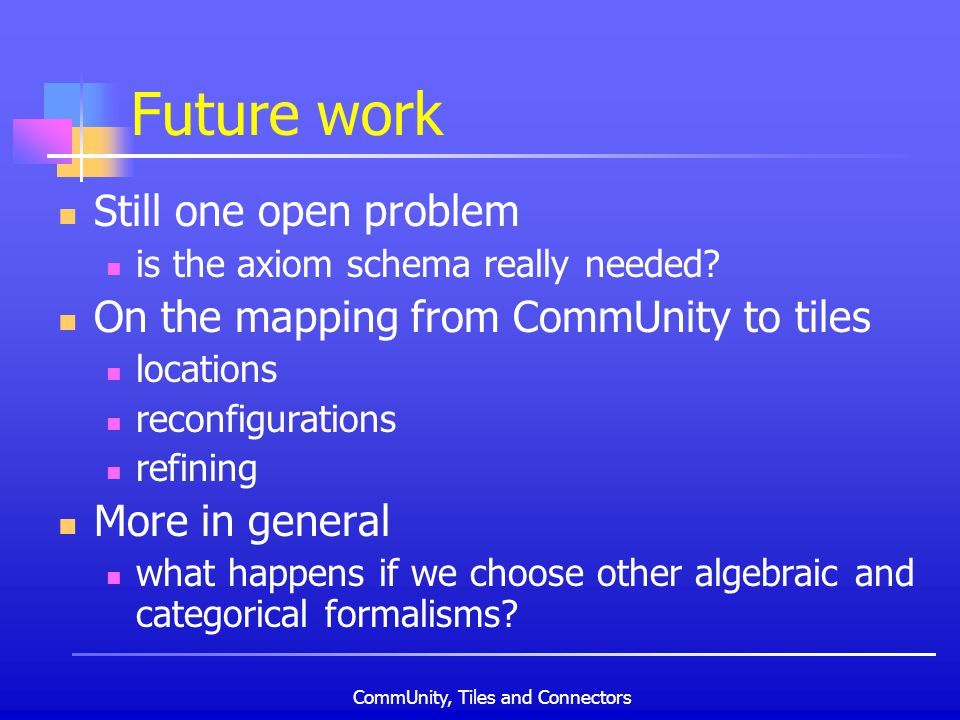CommUnity, Tiles and Connectors Future work Still one open problem is the axiom schema really needed.
