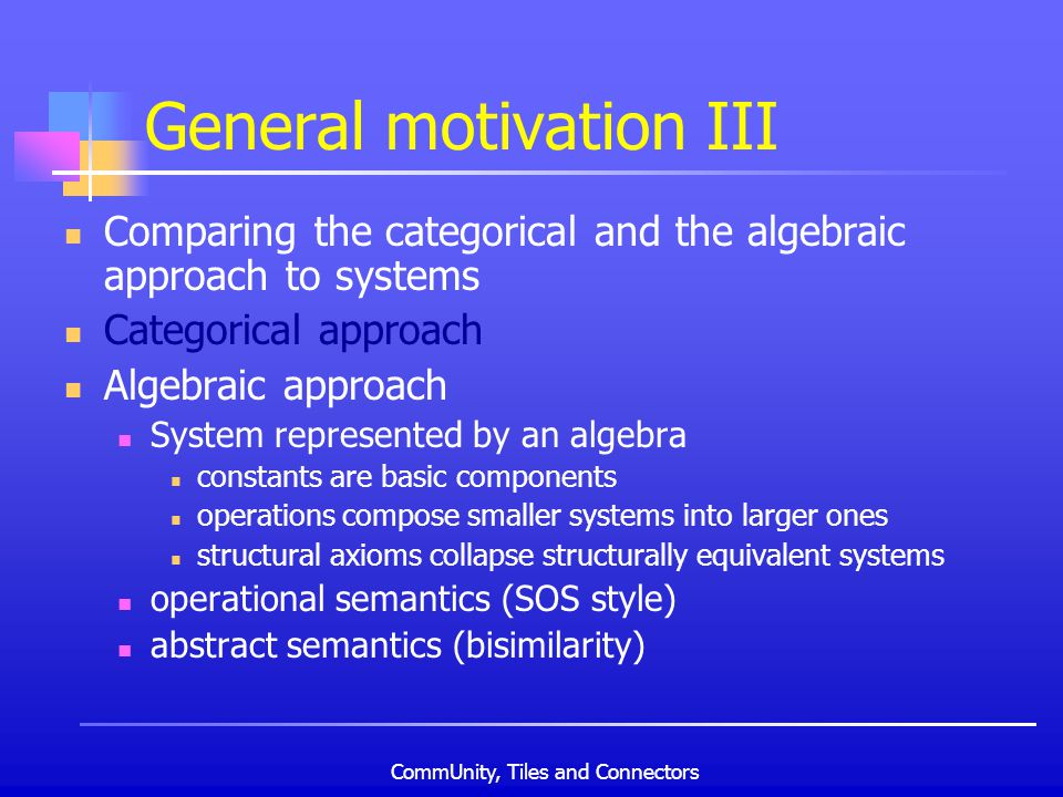 CommUnity, Tiles and Connectors General motivation III Comparing the categorical and the algebraic approach to systems Categorical approach Algebraic approach System represented by an algebra constants are basic components operations compose smaller systems into larger ones structural axioms collapse structurally equivalent systems operational semantics (SOS style) abstract semantics (bisimilarity)