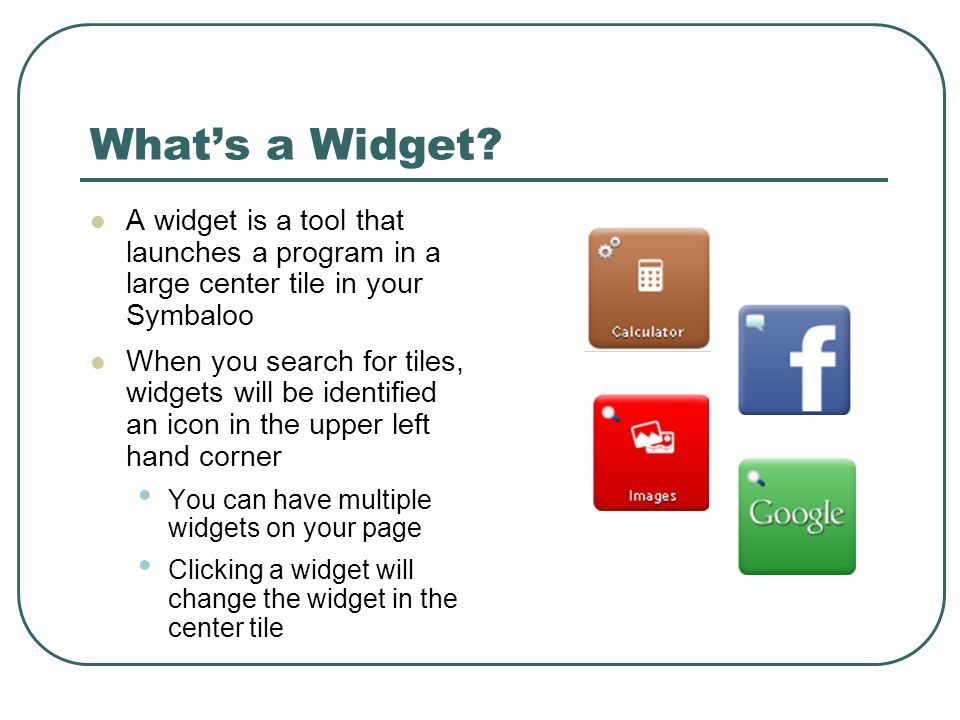 Whats a Widget? A widget is a tool that launches a program in a large center tile in your Symbaloo When you search for tiles, widgets will be identifi